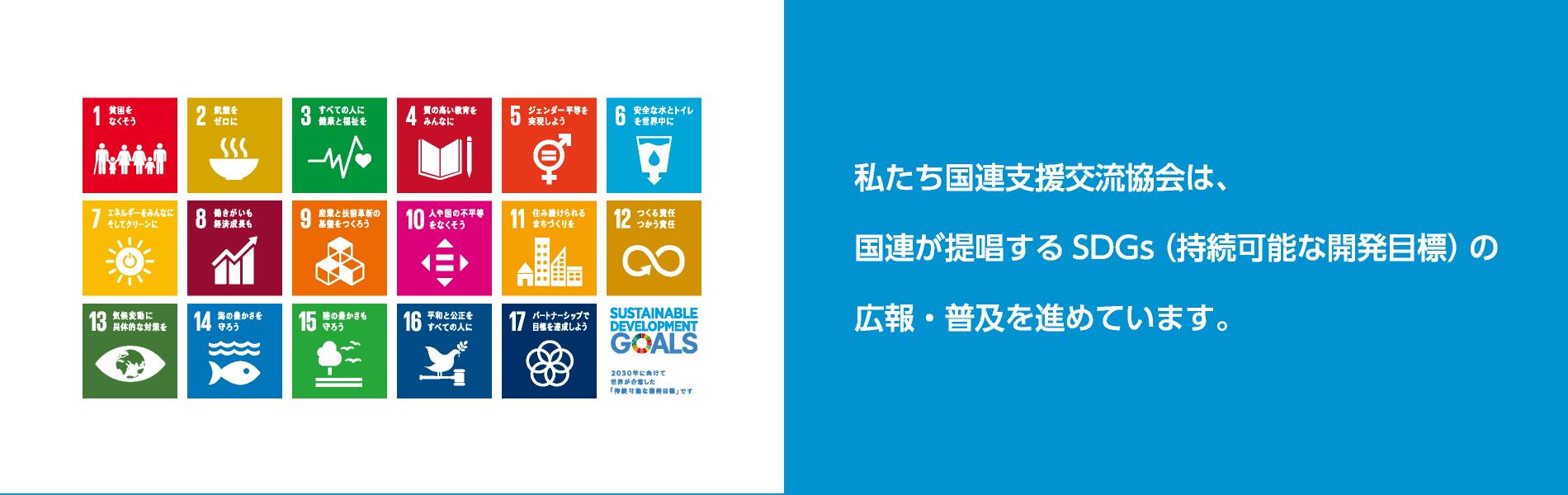 私たち国連支援交流協会は、国連が提唱するSDGs(持続可能な開発目標)の広報・普及を進めています。